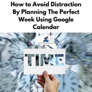 How to Avoid Distraction By Planning The Perfect Week Using Google Calendar