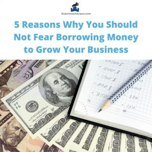 5-Reasons-Why-You-Should-Not-Fear-Borrowing-Money-to-Grow-Your-Business-Watchman-Advisors